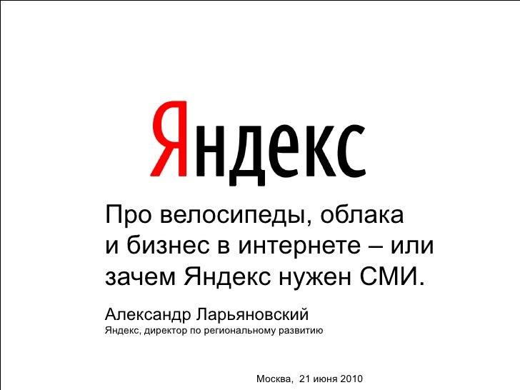 Про велосипеды, облака и бизнес в интернете – или зачем Яндекс нужен СМИ. Александр Ларьяновский Яндекс, директор по регио...
