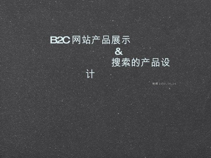 B2C 网站产品展示   &    搜索的产品设计 <ul><li>杨溯 2010.06.26 </li></ul>