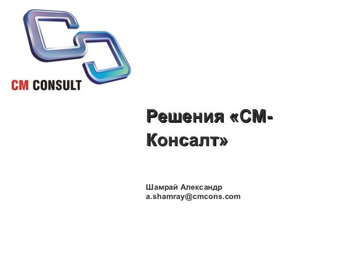 Решения «СМ-Консалт» Шамрай Александр a . [email_address]