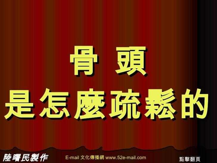 骨 頭 是怎麼疏鬆的 陸曙民製作 E-mail 文化傳播網 www.52e-mail.com 點擊翻頁