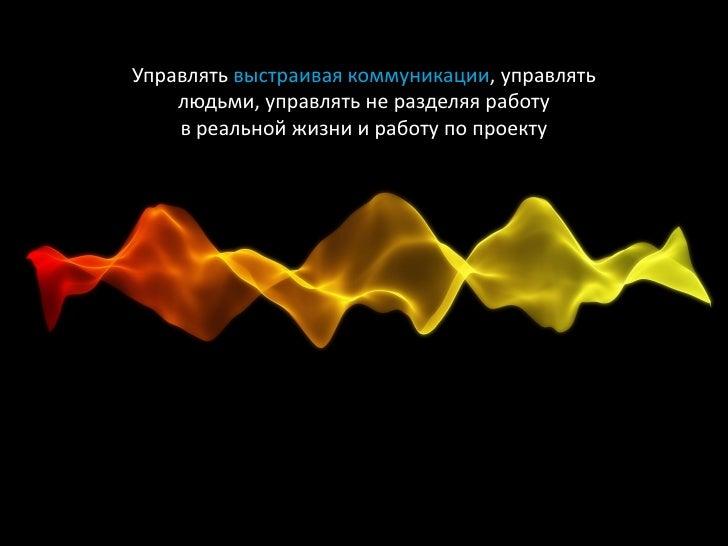 Управлять выстраивая коммуникации, управлять     людьми, управлять не разделяя работу     в реальной жизни и работу по про...