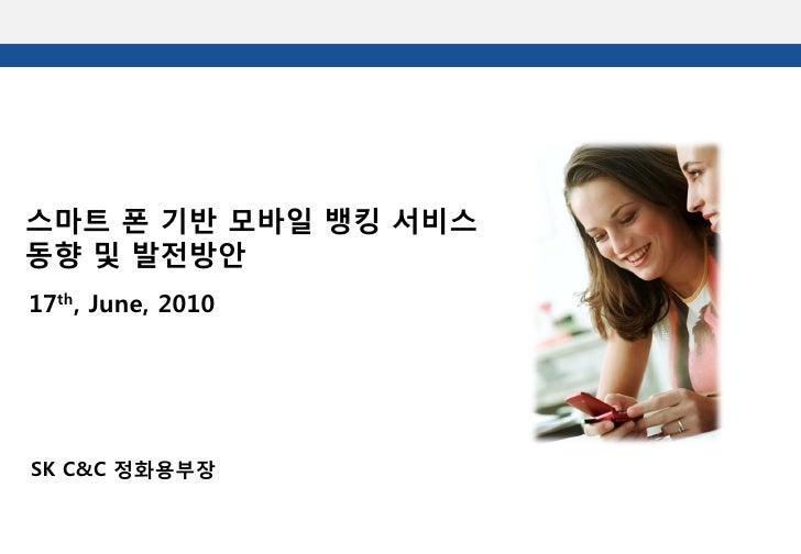 스마트 폰 기반 모바일 뱅킹 서비스 동향 및 발전방안 17th, June, 2010     SK C&C 정화용부장
