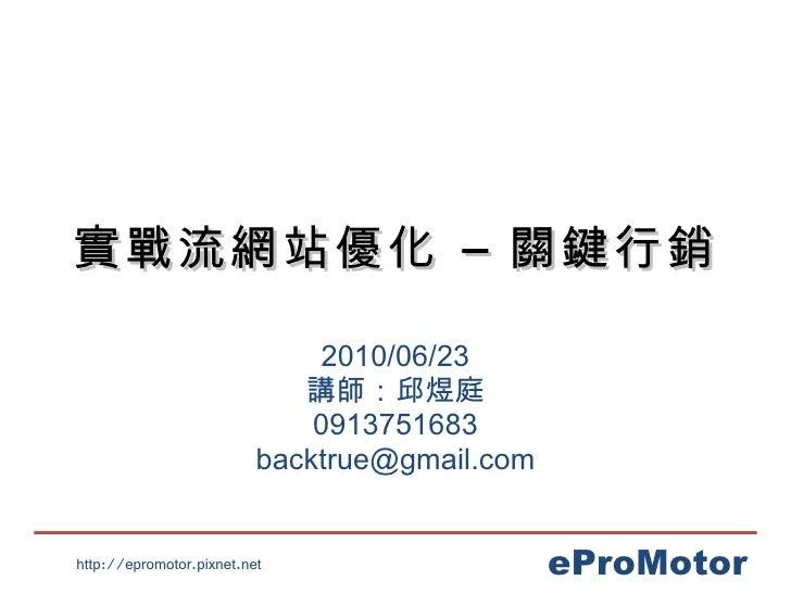 實戰流網站優化 – 關鍵行銷 2010/06/23 講師:邱煜庭 0913751683 [email_address]