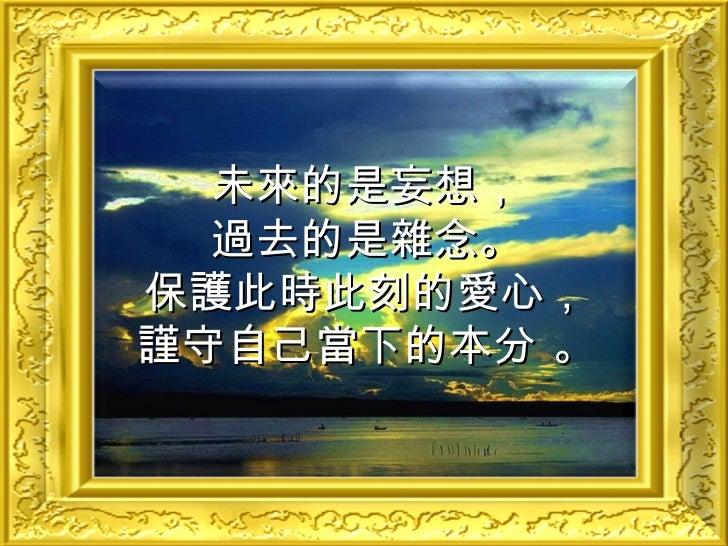 未來的是妄想, 過去的是雜念。 保護此時此刻的愛心, 謹守自己當下的本分 。