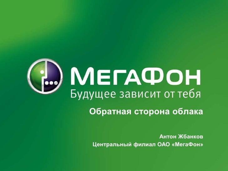 Обратная сторона облака<br />Антон Жбанков<br />Центральный филиал ОАО «МегаФон»<br />