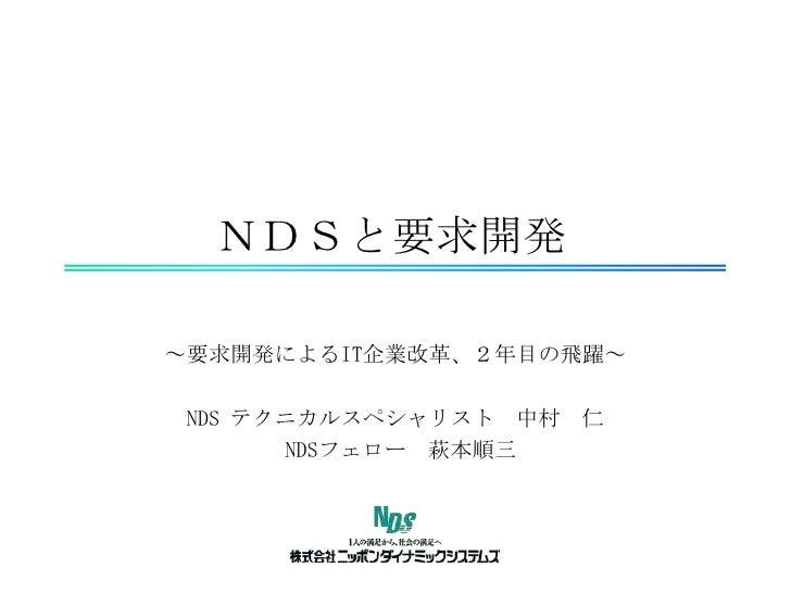 NDSと要求開発<br />~要求開発によるIT企業改革、2年目の飛躍~<br />NDS テクニカルスペシャリスト 中村 仁<br />NDSフェロー 萩本順三<br />