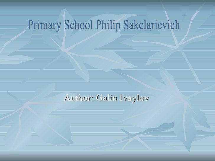 Author: Galin Ivaylov  Primary School Philip Sakelarievich