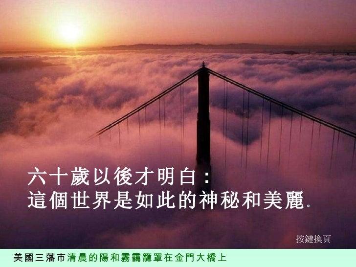 美國三藩市 清晨的陽和霧靄籠罩在金門大橋上 六十歲以後才明白 :  這個世界是如此的神秘和美麗 。 按鍵換頁