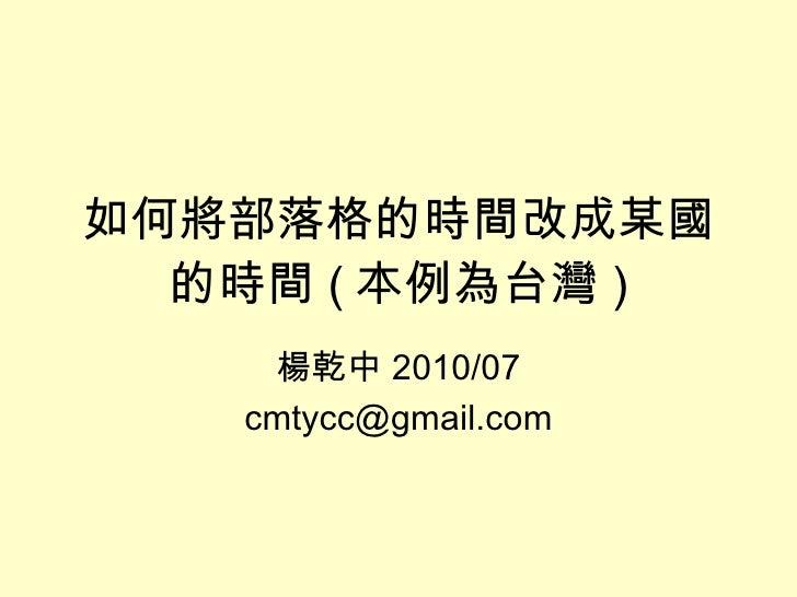 如何將部落格的時間改成某國的時間 ( 本例為台灣 ) 楊乾中 2010/07 [email_address]