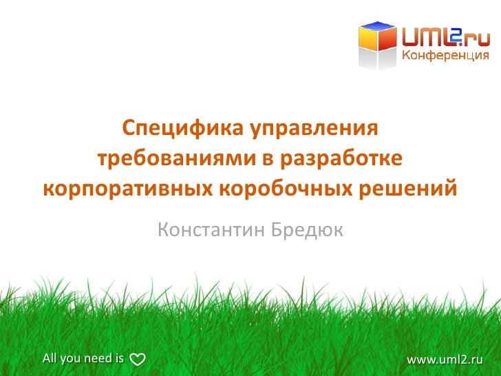 Специфика управления     требованиями в разработке корпоративных коробочных решений                   Константин Бредюк   ...