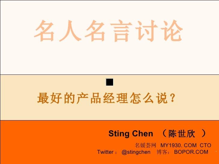 . 名人名言讨论 Sting Chen  ( 陈世欣  ) 最好的产品经理怎么说? 名媛荟网  MY1930. COM  CTO Twitter : @stingchen  博客: BOPOR.COM