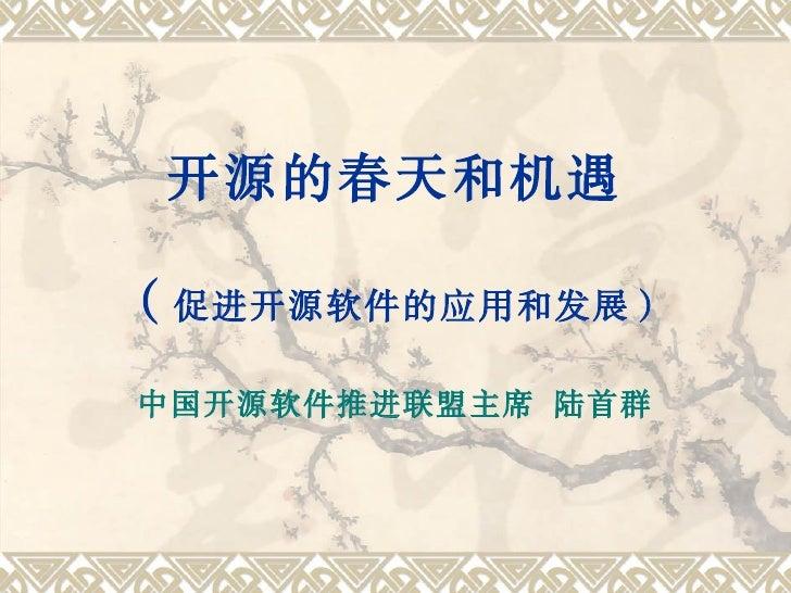 开源的春天和机遇  ( 促进开源软件的应用和发展)  中国开源软件推进联盟主席 陆首群