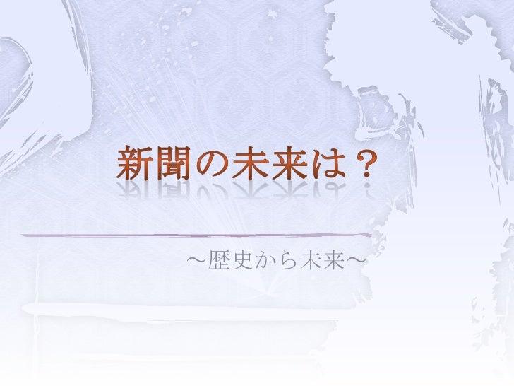 ~歴史から未来~<br />新聞の未来は?<br />