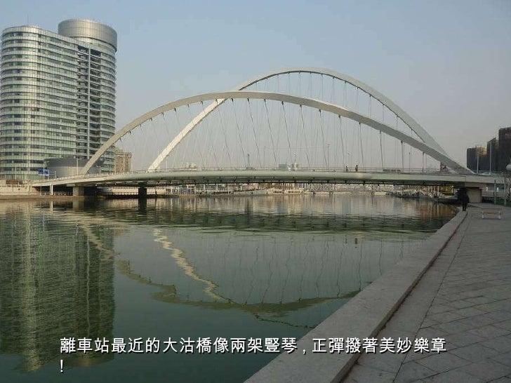 離車站最近的大沽橋像兩架豎琴 , 正彈撥著美妙樂章 !