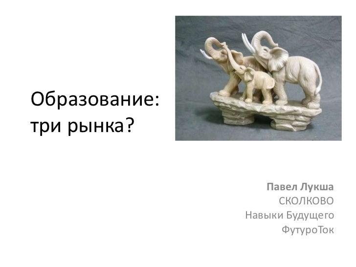 Образование:три рынка?<br />Павел ЛукшаСКОЛКОВОНавыки Будущего ФутуроТок<br />