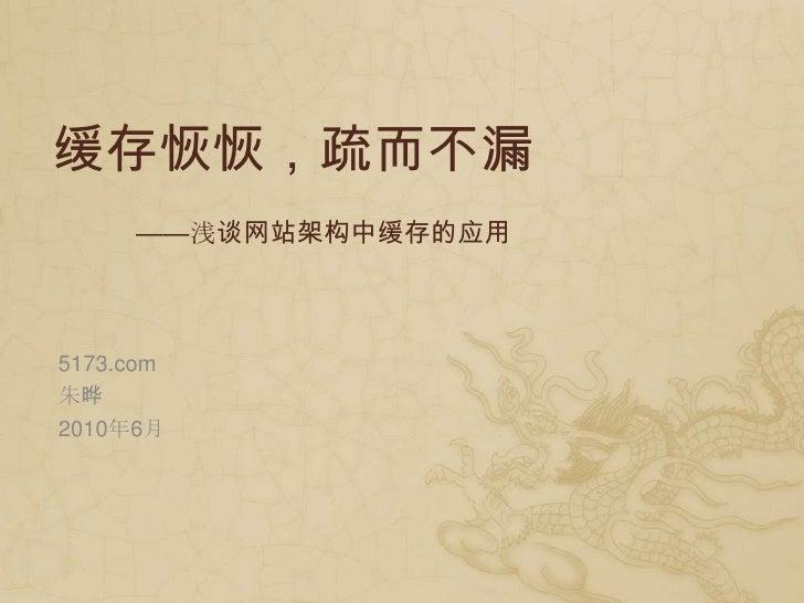 缓存恢恢,疏而不漏<br />——浅谈网站架构中缓存的应用<br />5173.com<br />朱晔<br />2010年6月<br />