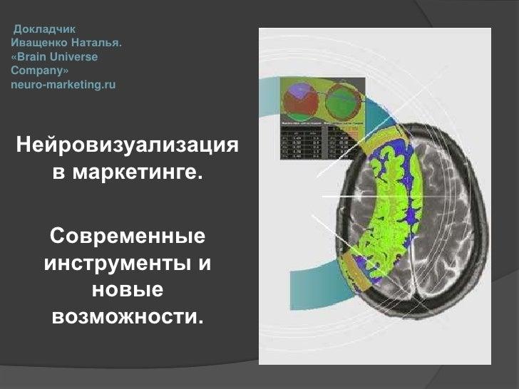 Докладчик Иващенко Наталья.«Brain Universe Company»neuro-marketing.ru <br />Нейровизуализация в маркетинге. <br />Совреме...