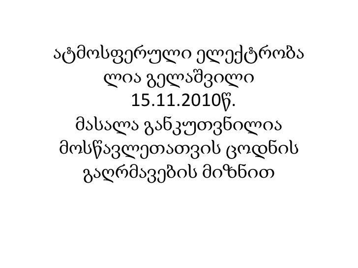 ატმოსფერული ელექტრობალია გელაშვილი  15.11.2010წ.მასალა განკუთვნილია მოსწავლეთათვის ცოდნის გაღრმავების მიზნით<br />