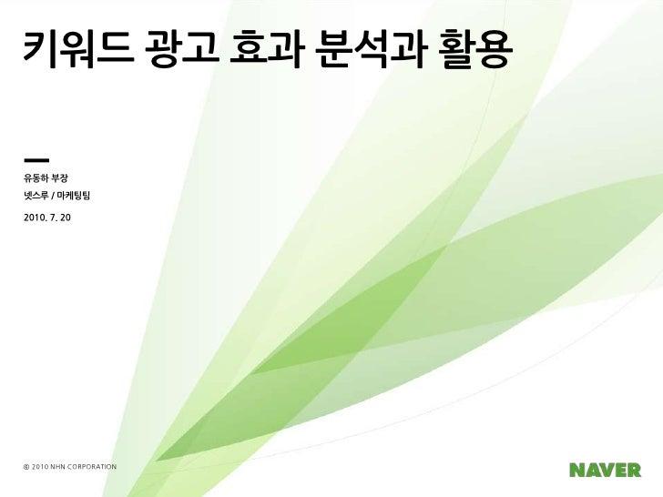 키워드 광고 효과 분석과 활용<br />유동하 부장<br />넷스루/ 마케팅팀<br />2010. 7. 20<br />ⓒ 2010 NHN CORPORATION<br />