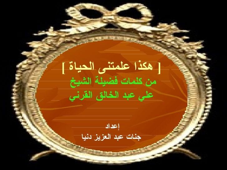 [  هكذا علمتنى الحياة   ] من كلمات فضيلة الشيخ  علي عبد الخالق القرني إعداد  جنات عبد العزيز دنيا