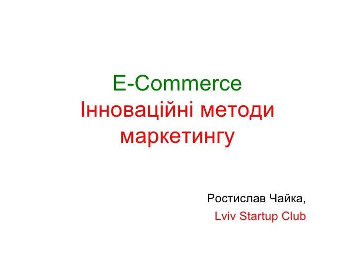 E-Commerce   Інноваційні методи  маркетингу   Ростислав Чайка, Lviv Startup Club