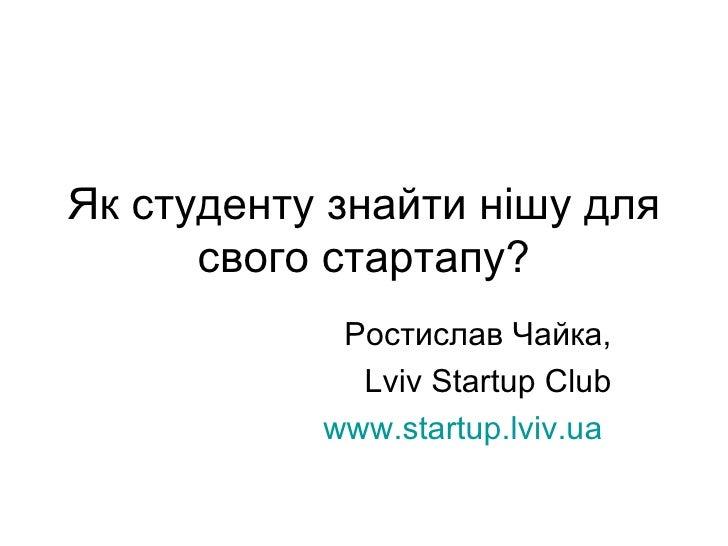 Як студенту знайти нішу для свого стартапу? Ростислав Чайка, Lviv Startup Club www.startup.lviv.ua