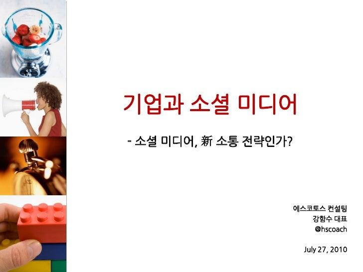 기업과 소셜 미디어 - 소셜 미디어, 新 소통 젂략인가?                        에스코토스 컨설팅                       강함수 대표                       @hscoa...