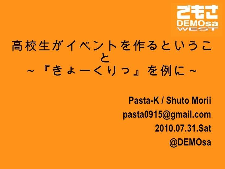 高校生がイベントを作るということ  ~『きょーくりっ』を例に~ Pasta-K / Shuto Morii [email_address] 2010.07.31.Sat @DEMOsa