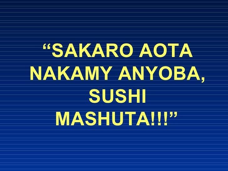 """ SAKARO AOTA NAKAMY ANYOBA, SUSHI MASHUTA!!!"""
