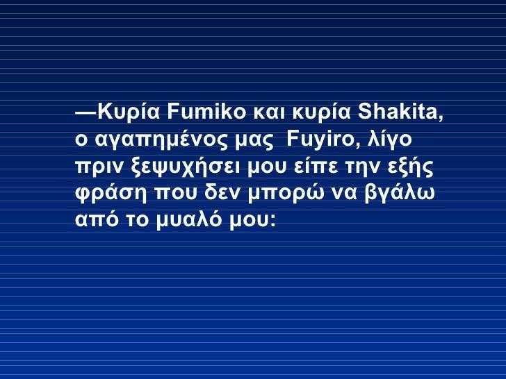 ― Κυρία  Fumiko  και κυρία  Shakita,  ο αγαπημένος μας   Fuyiro,  λίγο πριν ξεψυχήσει μου είπε την εξής φράση που δεν μπορ...