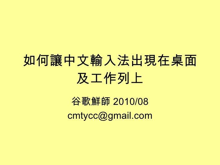 如何讓中文輸入法出現在桌面及工作列上 谷歌鮮師 2010/08 [email_address]