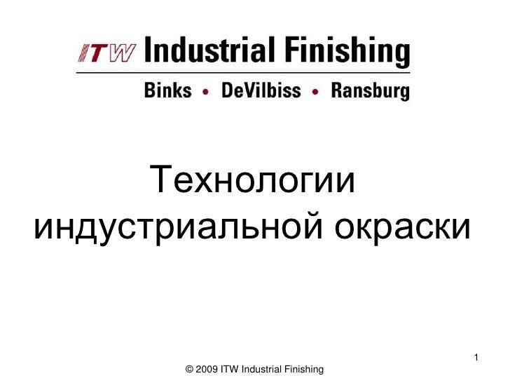 Технологии индустриальной окраски                                            1        © 2009 ITW Industrial Finishing