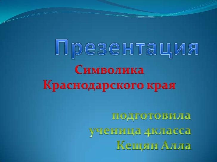 Презентация <br />Символика Краснодарского края<br />подготовила<br />ученица 4класса <br />Кещян Алла   <br />