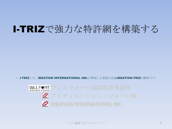 (c)2010  アイディエーション・ジャパン<br />I-TRIZで強力な特許網を構築する<br /><ul><li> I-TRIZとは、IDEATION INTERNATIONAL INC.が開発した創造方法論IDEATION-TR...