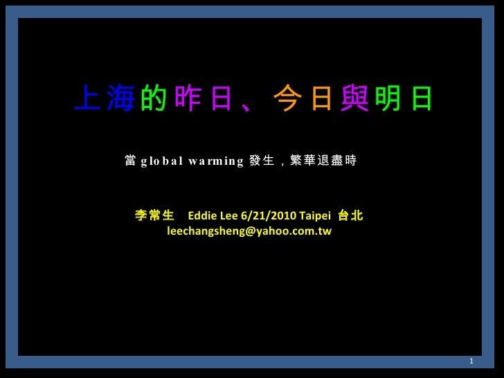 上海 的 昨日、 今日 與 明日 當 global warming 發生,繁華退盡時 李常生  Eddie Lee 6/21/2010 Taipei  台北 [email_address]