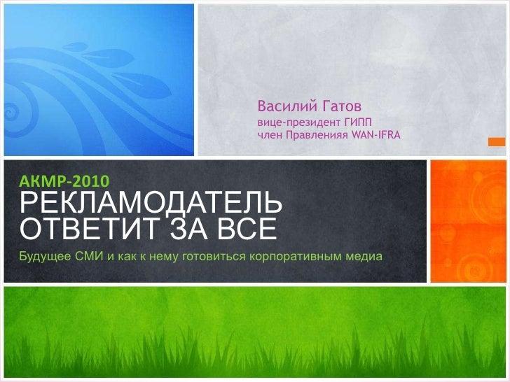 Василий Гатов вице-президент ГИПП член Правленияя  WAN-IFRA <ul><li>АКМР-2010 РЕКЛАМОДАТЕЛЬ ОТВЕТИТ ЗА ВСЕ </li></ul><ul><...