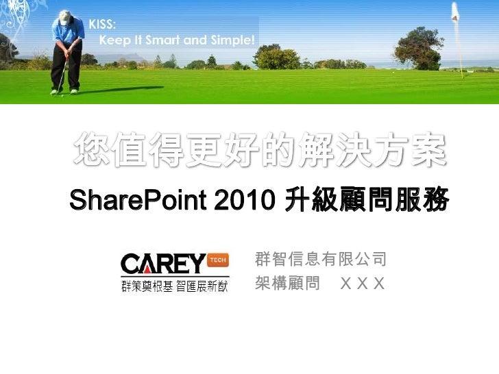 您值得更好的解決方案SharePoint 2010 升級顧問服務<br />群智信息有限公司<br />架構顧問 XXX<br />
