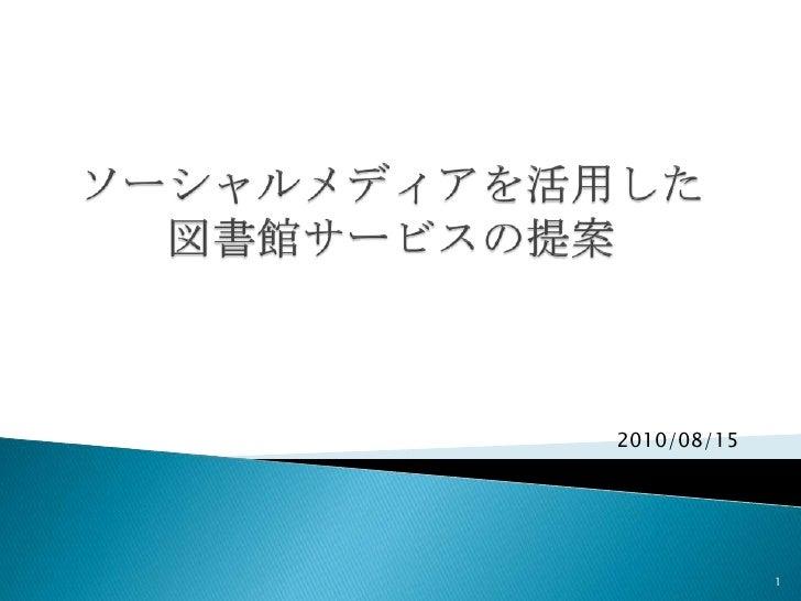 ソーシャルメディアを活用した図書館サービスの提案<br />1<br />2010/08/15<br />
