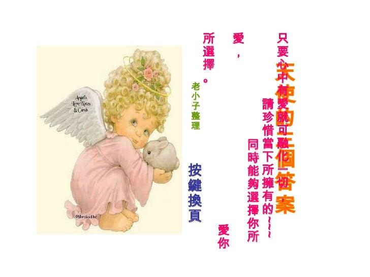 天使的三個答案 只要心中有愛就可融化一切,   請珍惜當下所擁有的 ~~~   同時能夠選擇你所愛, ...