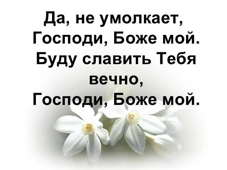 Да, не умолкает,  Господи, Боже мой. Буду славить Тебя вечно, Господи, Боже мой.