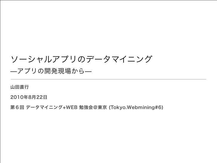ソーシャルアプリのデータマイニング̶アプリの開発現場から̶山田直行2010年8月22日第6回 データマイニング+WEB 勉強会@東京 (Tokyo.Webmining#6)