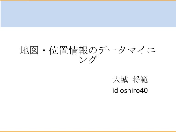 地図・位置情報のデータマイニング 大城 将範 id oshiro40
