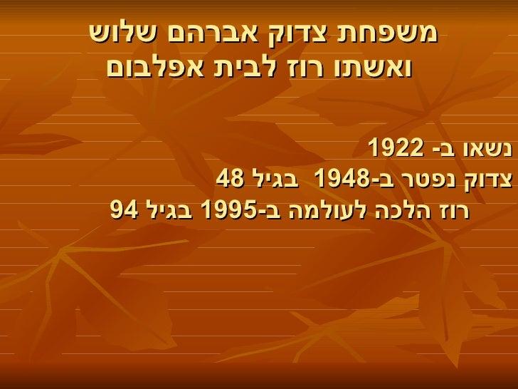 משפחת צדוק אברהם שלוש  ואשתו רוז לבית אפלבום   נשאו ב - 1922 צדוק נפטר ב -1948  בגיל  48    רוז הלכה לעולמה ב -1995  בגיל ...