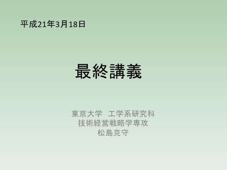 平成21年3月18日             最終講義         東京大学 工学系研究科         技術経営戦略学専攻           松島克守