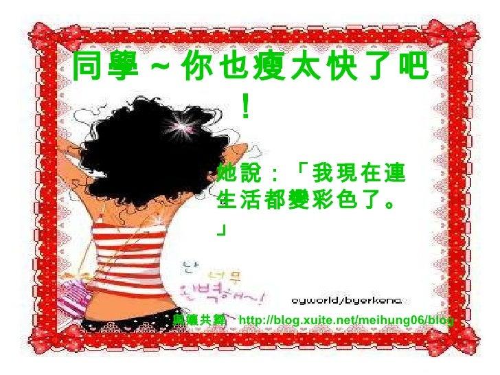 同學 ~ 你也瘦太快了吧!   她說:「我現在連生活都變彩色了。」 與孃共舞  http://blog.xuite.net/meihung06/blog