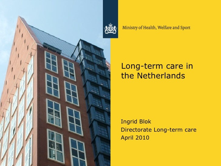 Long-term care in the Netherlands <ul><li>Ingrid Blok </li></ul><ul><li>Directorate Long-term care </li></ul><ul><li>April...