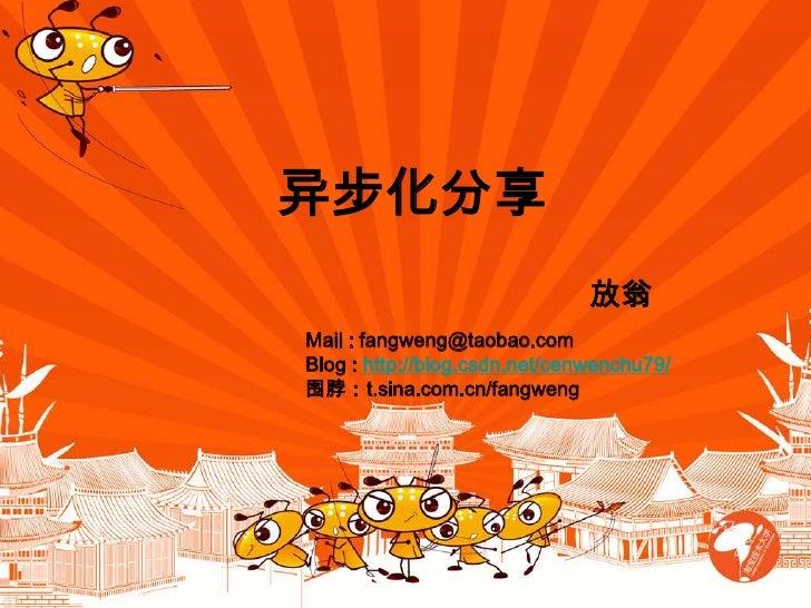 异步化分享 <br />放翁<br />Mail : fangweng@taobao.com <br />Blog : http://blog.csdn.net/cenwenchu79/<br />围脖:t.sina.com.cn/fangwe...
