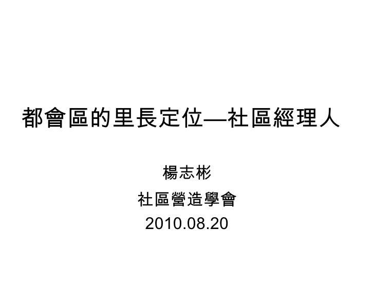 都會區的里長定位—社區經理人 楊志彬 社區營造學會 2010.08.20