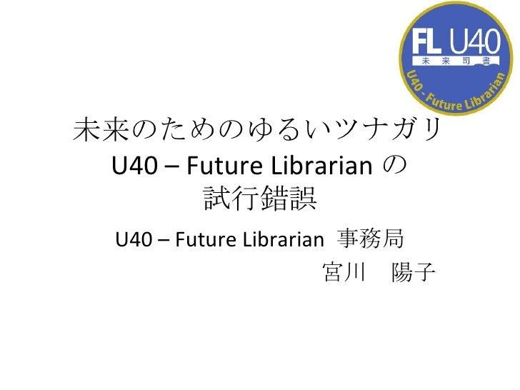 未来のためのゆるいツナガリ U40 – Future Librarian の 試行錯誤 U40 – Future Librarian  事務局 宮川 陽子