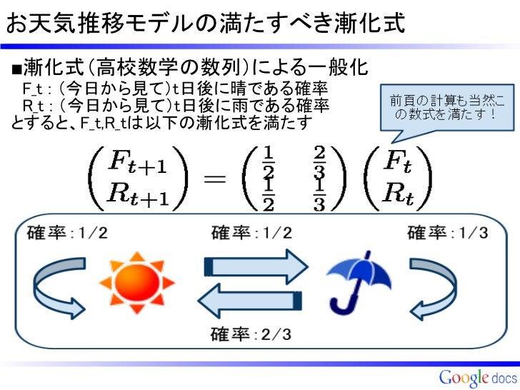お天気推移モデルの満たすべき漸化式■漸化式(高校数学の数列)による一般化 F_t : (今日から見て)t日後に晴である確率 R_t :(今日から見て)t日後に雨である確率とすると、F_t,R_tは以下の漸化式を満たす